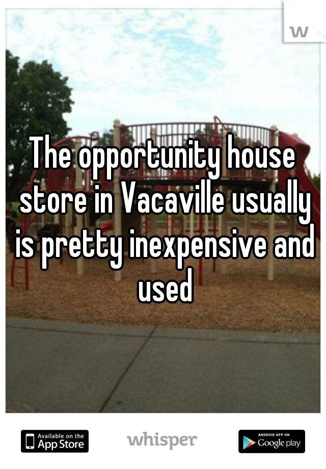 The opportunity house store in Vacaville usually is pretty inexpensive and used