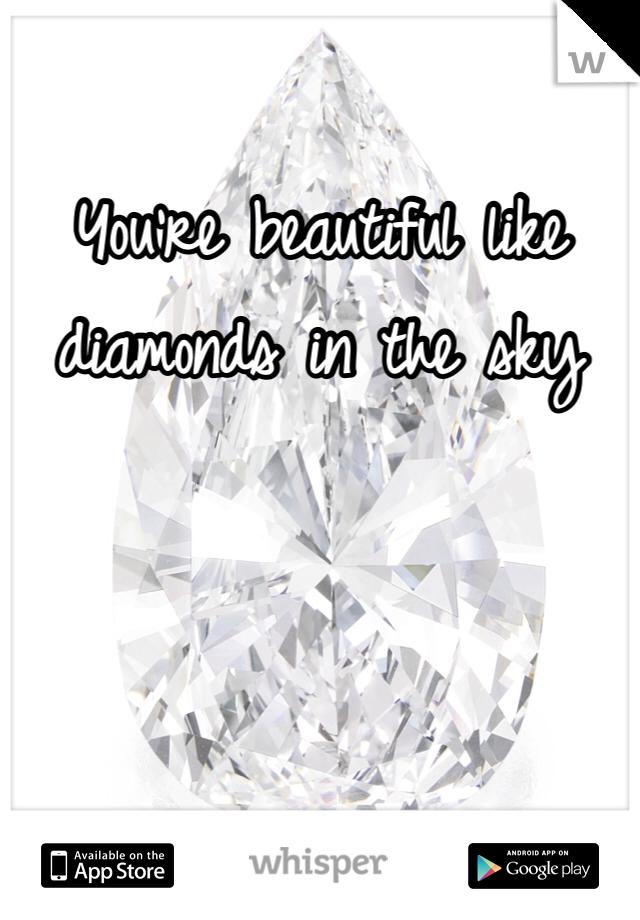 You're beautiful like diamonds in the sky