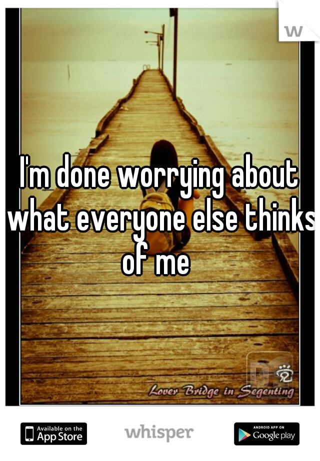 I'm done worrying about what everyone else thinks of me