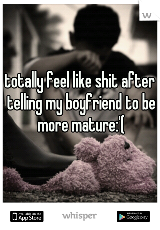 totally feel like shit after telling my boyfriend to be more mature:'(