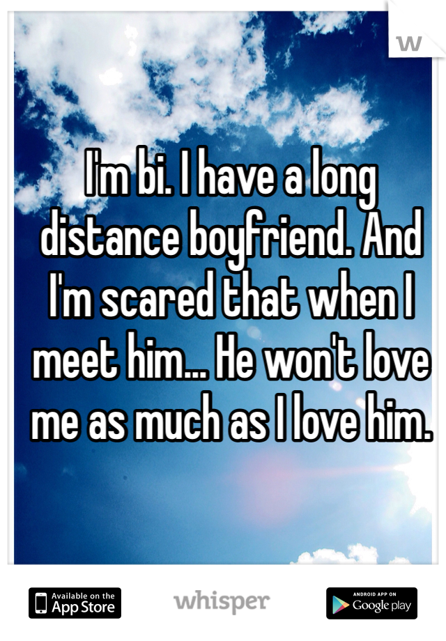 I'm bi. I have a long distance boyfriend. And I'm scared that when I meet him... He won't love me as much as I love him.