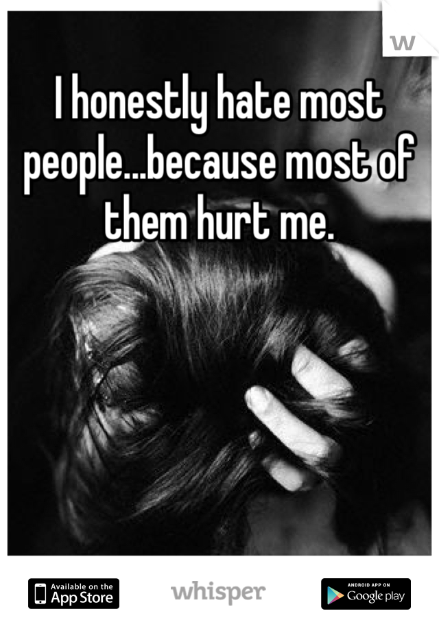 I honestly hate most people...because most of them hurt me.