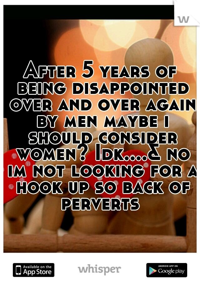 After 5 years of being disappointed over and over again by men maybe i should consider women? Idk....& no im not looking for a hook up so back of perverts