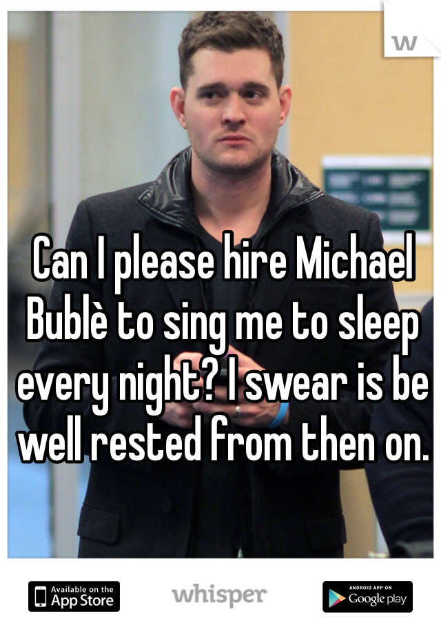 Can I please hire Michael Bublè to sing me to sleep every night? I swear is be well rested from then on.