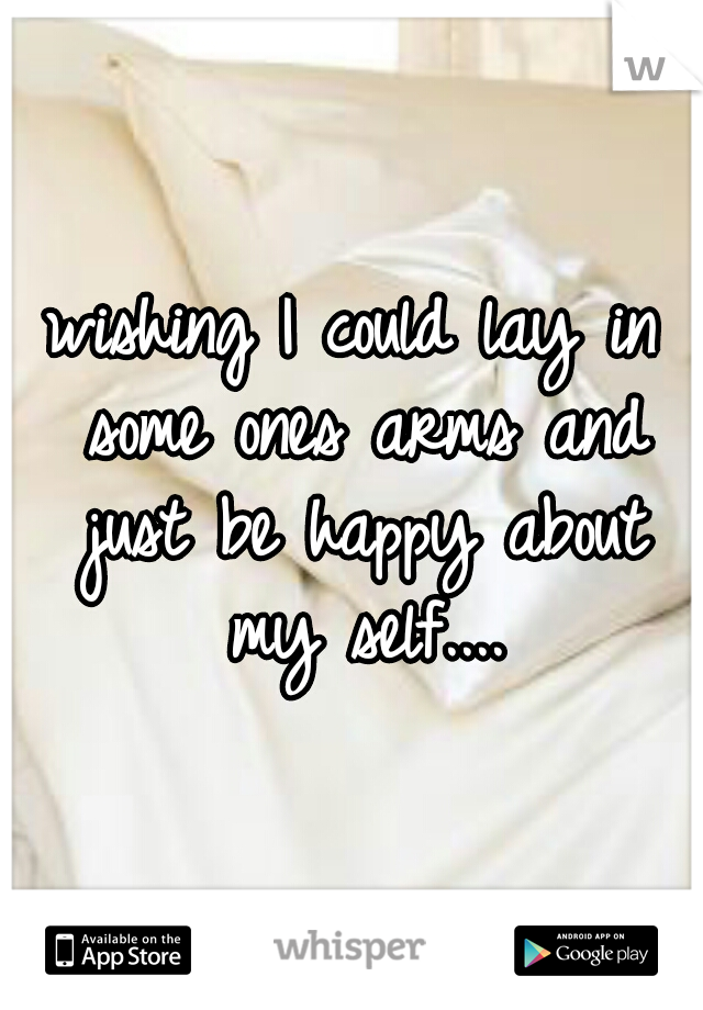 wishing I could lay in some ones arms and just be happy about my self....