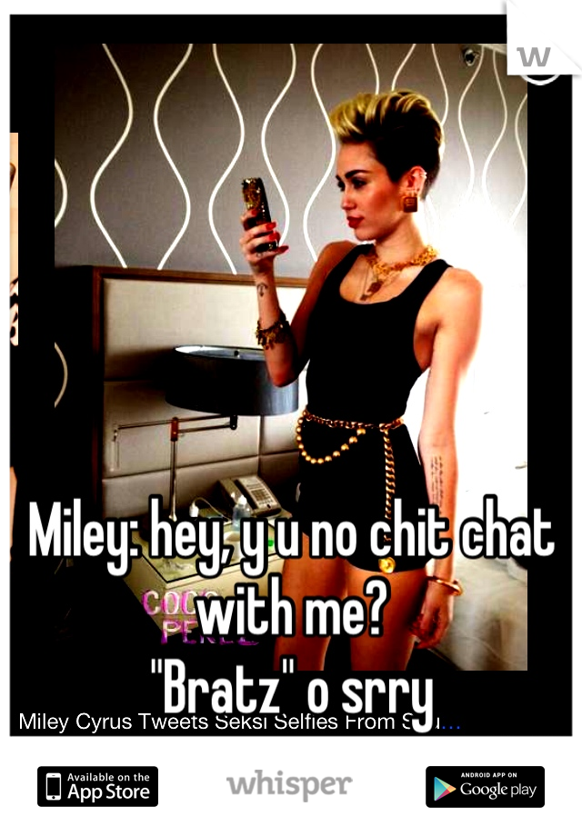 "Miley: hey, y u no chit chat with me?  ""Bratz"" o srry"