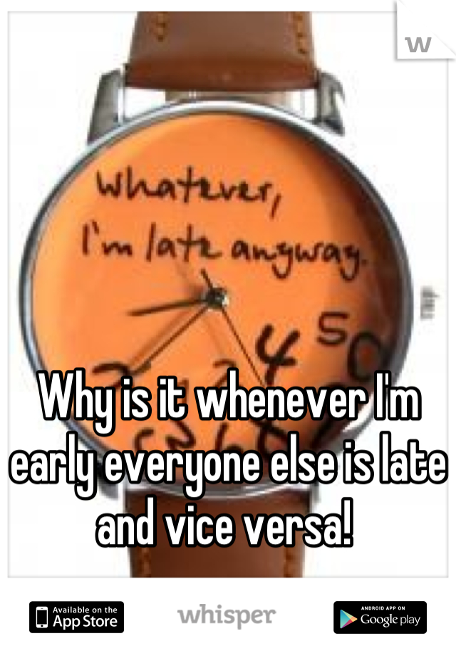 Why is it whenever I'm early everyone else is late and vice versa!