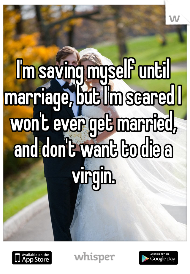 I'm saving myself until marriage, but I'm scared I won't ever get married, and don't want to die a virgin.