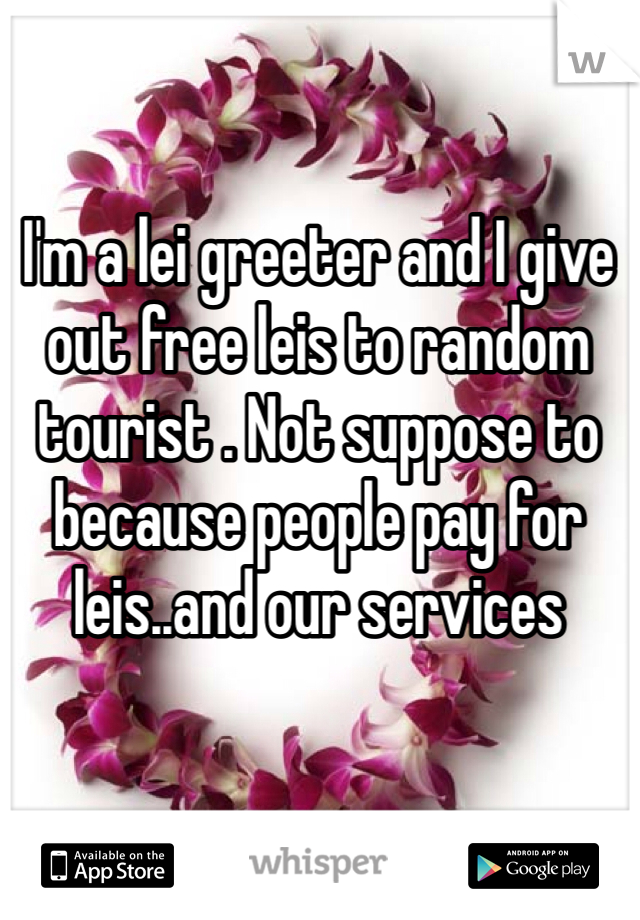 I'm a lei greeter and I give out free leis to random tourist . Not suppose to because people pay for leis..and our services