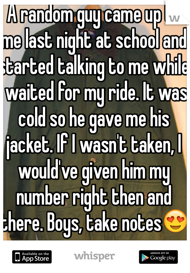 A random guy came up to me last night at school and started talking to me while I waited for my ride. It was cold so he gave me his jacket. If I wasn't taken, I would've given him my number right then and there. Boys, take notes😍