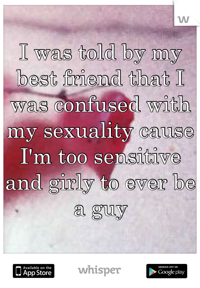 I was told by my best friend that I was confused with my sexuality cause I'm too sensitive and girly to ever be a guy
