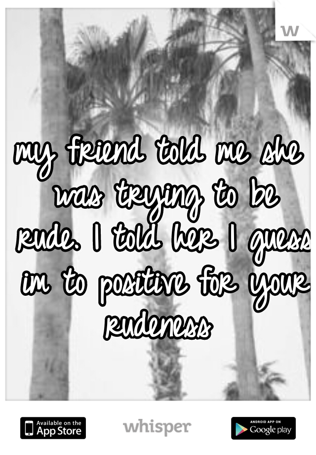 my friend told me she was trying to be rude. I told her I guess im to positive for your rudeness