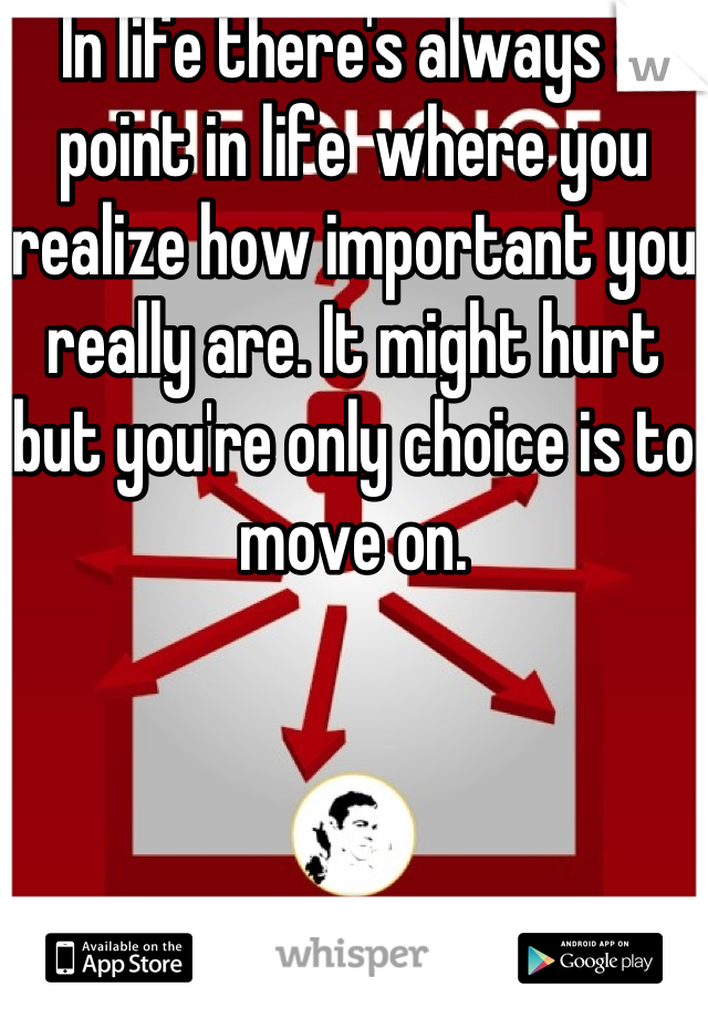 In life there's always a point in life  where you realize how important you really are. It might hurt but you're only choice is to move on.