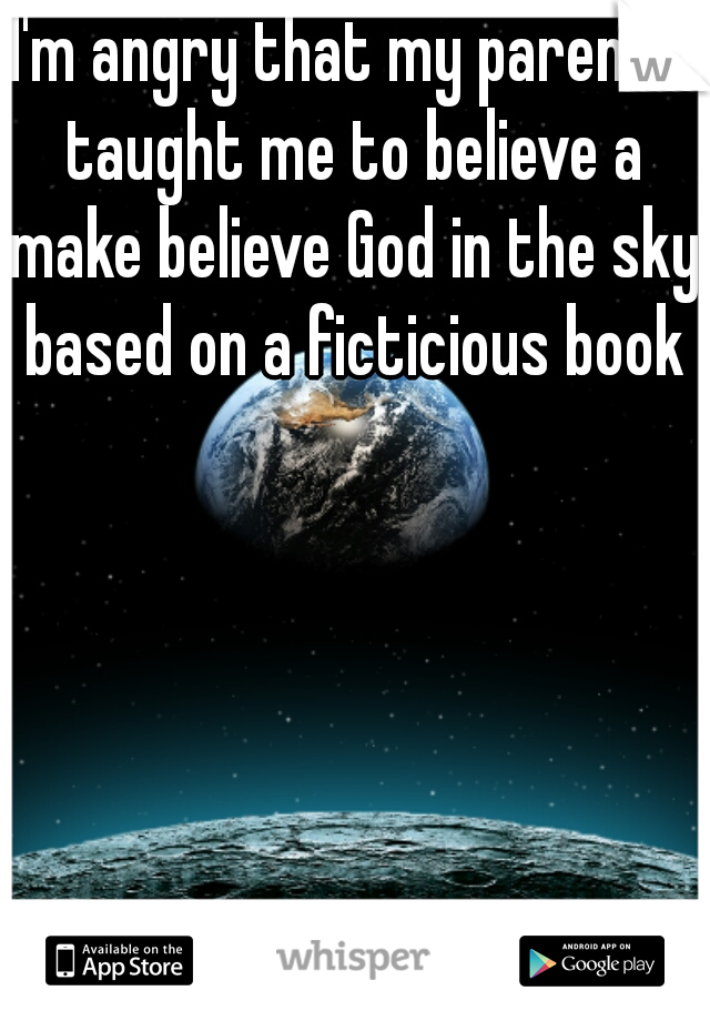 I'm angry that my parents taught me to believe a make believe God in the sky based on a ficticious book