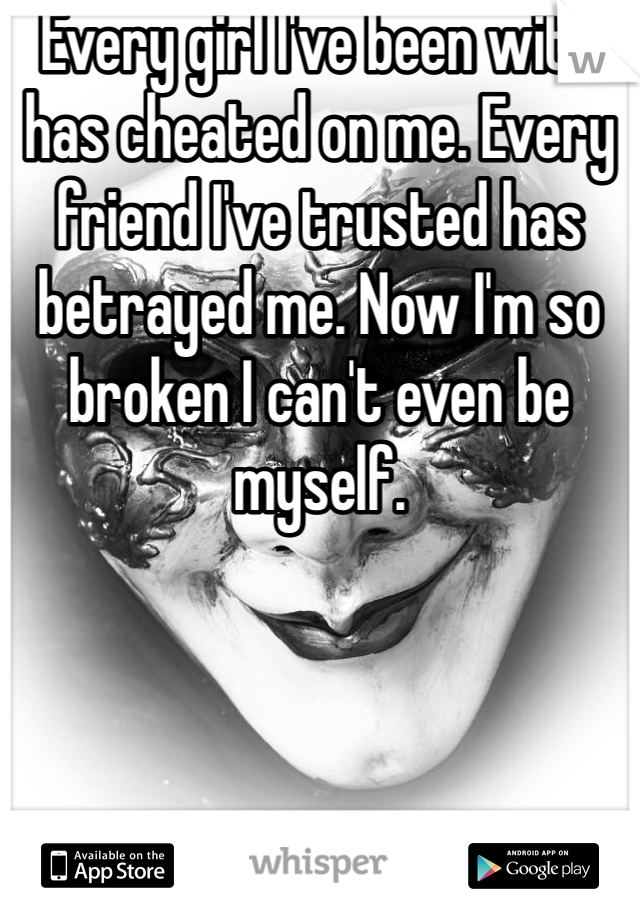 Every girl I've been with has cheated on me. Every friend I've trusted has betrayed me. Now I'm so broken I can't even be myself.