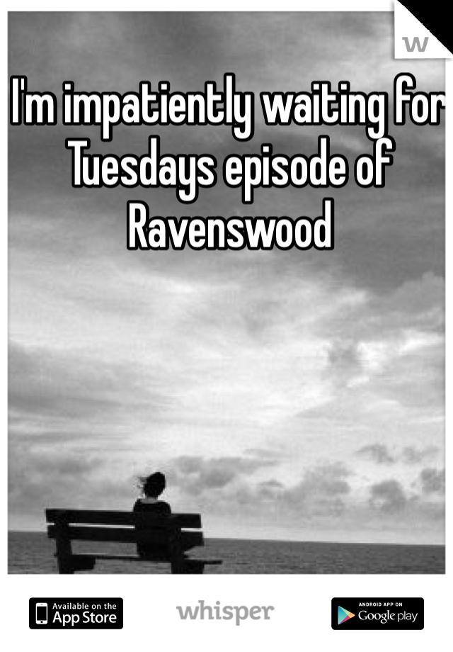 I'm impatiently waiting for Tuesdays episode of Ravenswood