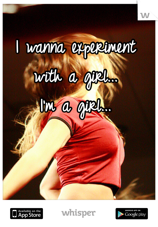 I wanna experiment with a girl...  I'm a girl...