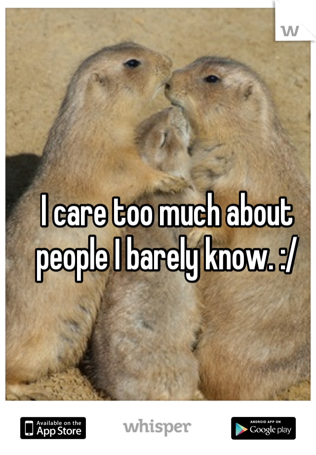I care too much about people I barely know. :/