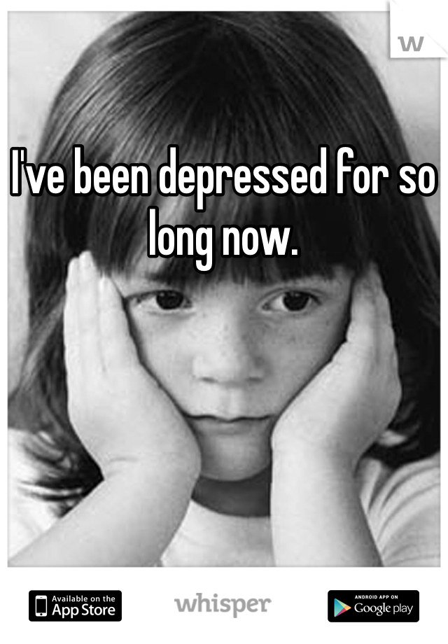 I've been depressed for so long now.