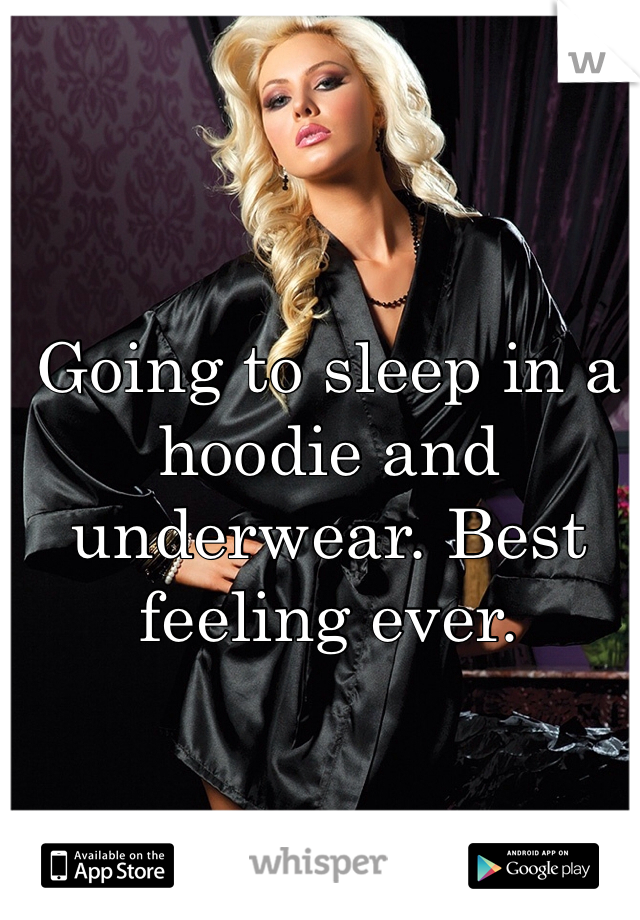 Going to sleep in a hoodie and underwear. Best feeling ever.