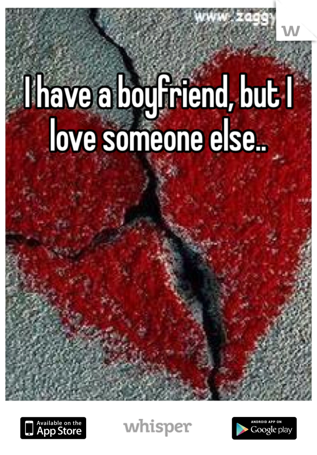 I have a boyfriend, but I love someone else..