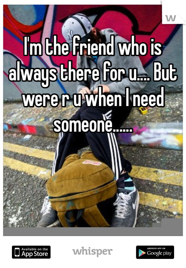 I'm the friend who is always there for u.... But were r u when I need someone......