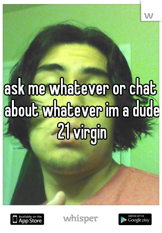 ask me whatever or chat about whatever im a dude 21 virgin