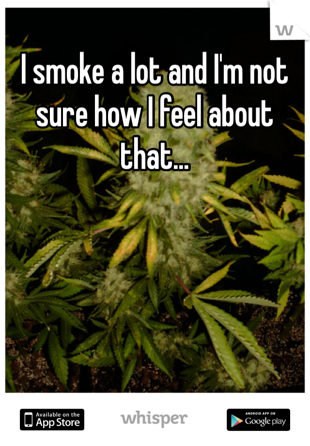 I smoke a lot and I'm not sure how I feel about that...