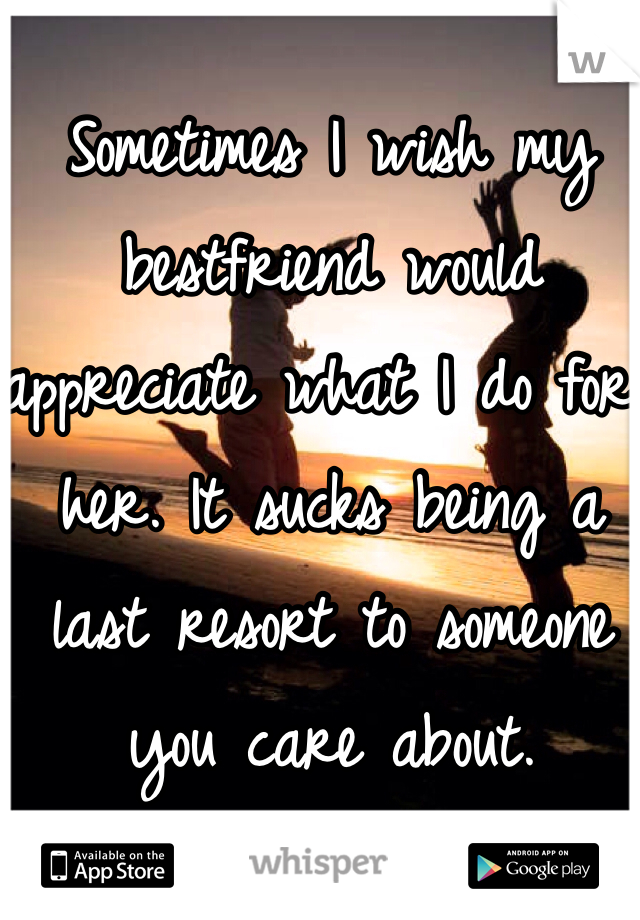 Sometimes I wish my bestfriend would appreciate what I do for her. It sucks being a last resort to someone you care about.