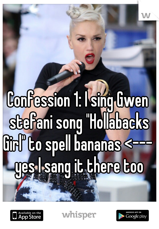 """Confession 1: I sing Gwen stefani song """"Hollabacks Girl"""" to spell bananas <---  yes I sang it there too"""