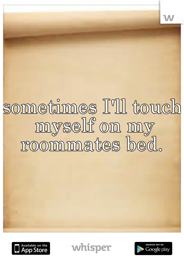 sometimes I'll touch myself on my roommates bed.