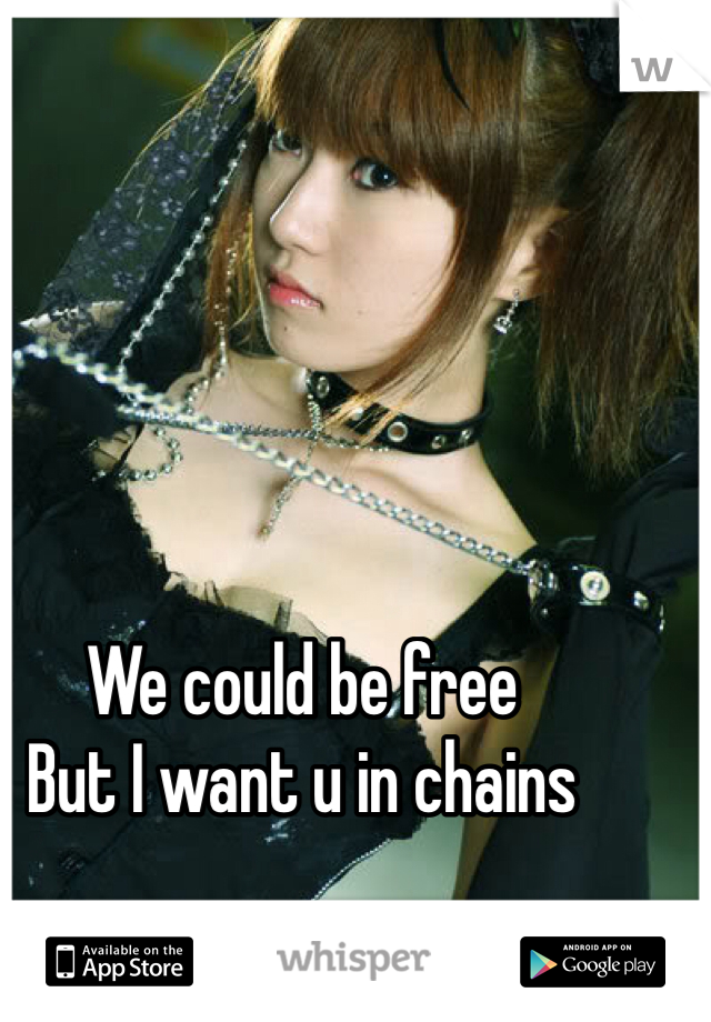 We could be free But I want u in chains
