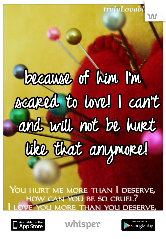 because of him I'm scared to love! I can't and will not be hurt like that anymore!