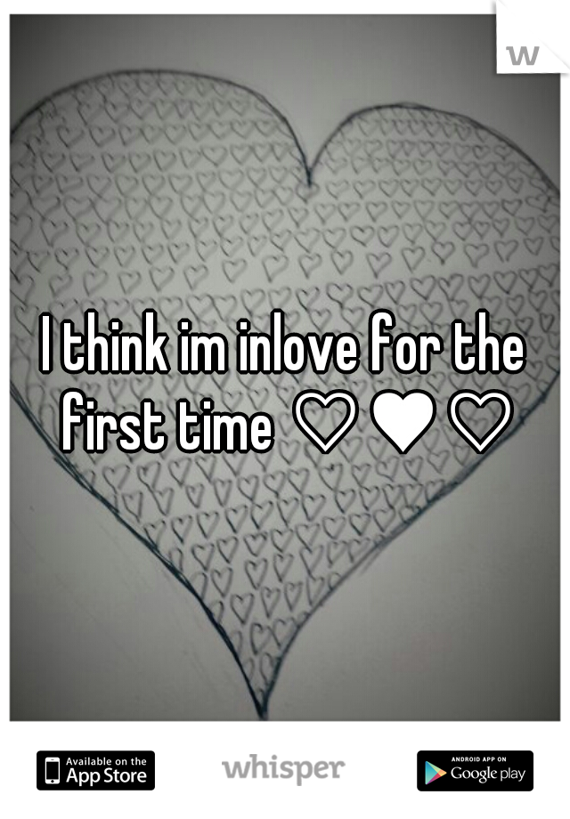 I think im inlove for the first time ♡♥♡