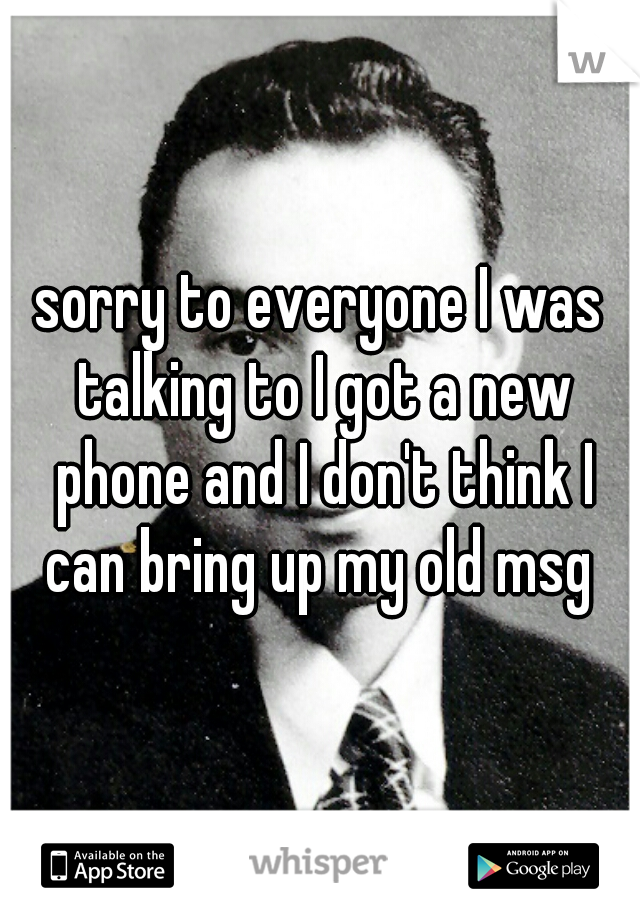 sorry to everyone I was talking to I got a new phone and I don't think I can bring up my old msg