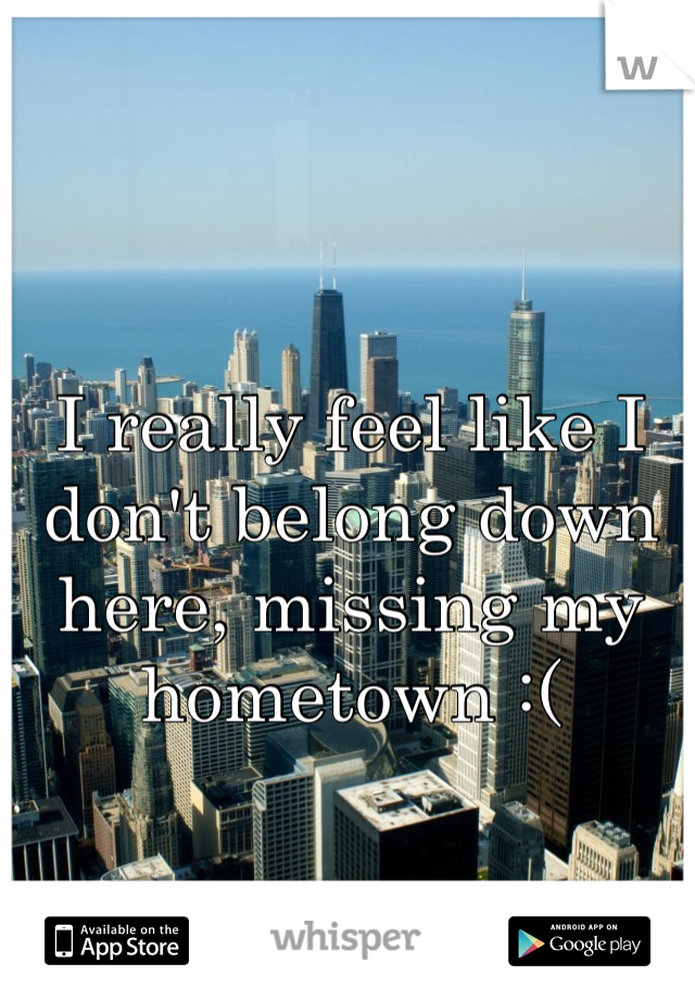 I really feel like I don't belong down here, missing my hometown :(