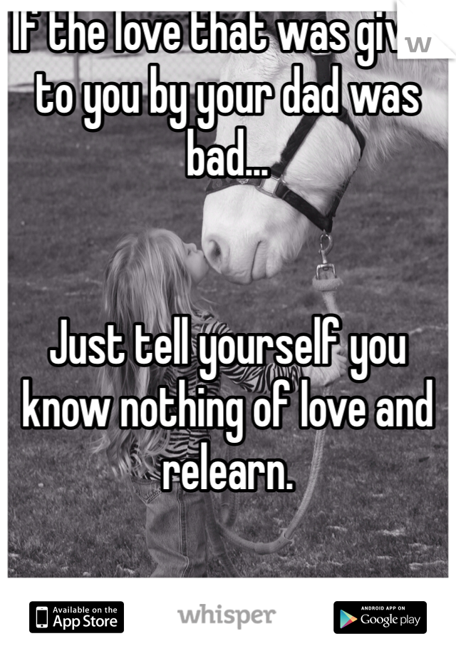 If the love that was given to you by your dad was bad...   Just tell yourself you know nothing of love and relearn.