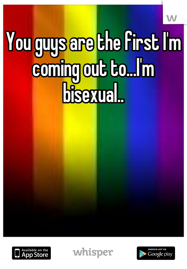 You guys are the first I'm coming out to...I'm bisexual..