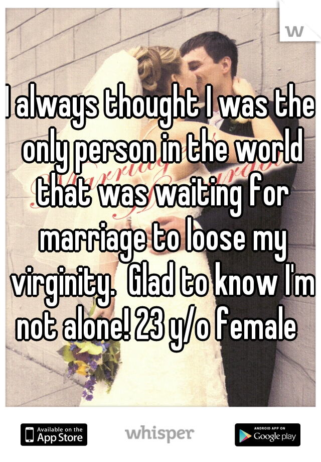 I always thought I was the only person in the world that was waiting for marriage to loose my virginity.  Glad to know I'm not alone! 23 y/o female