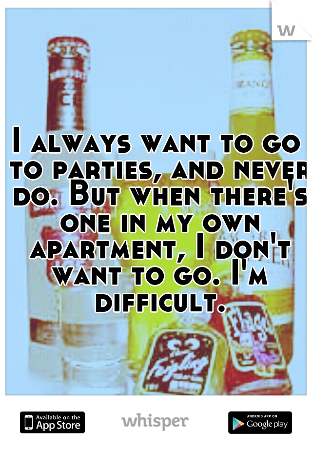 I always want to go to parties, and never do. But when there's one in my own apartment, I don't want to go. I'm difficult.