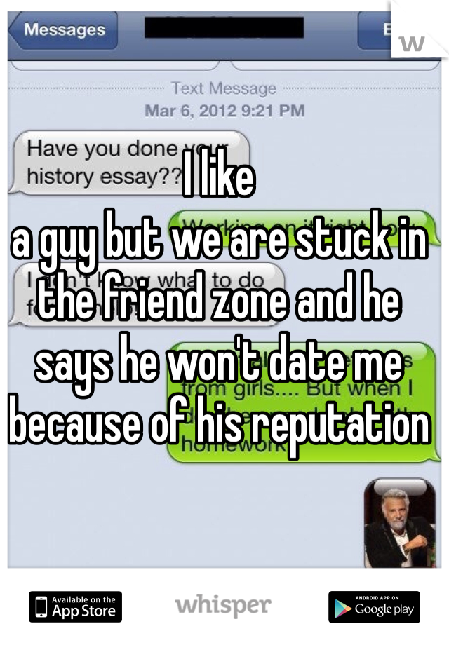 I like  a guy but we are stuck in the friend zone and he says he won't date me because of his reputation