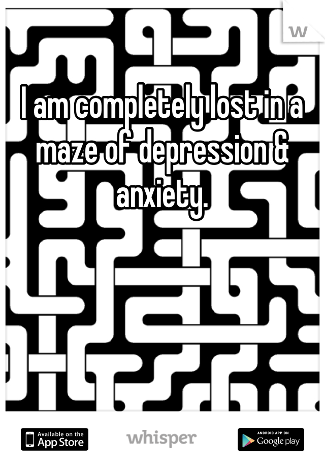 I am completely lost in a maze of depression & anxiety.