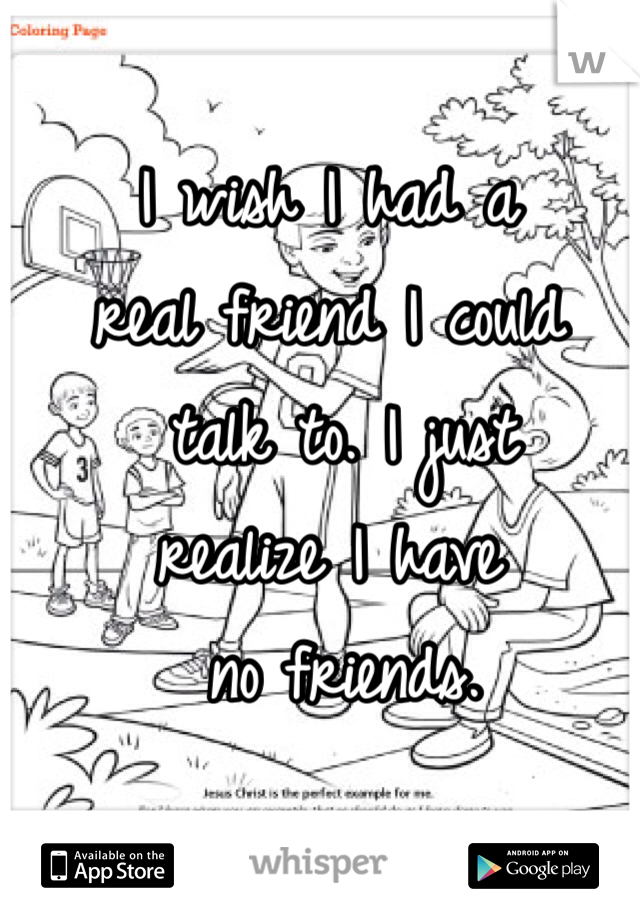 I wish I had a  real friend I could  talk to. I just  realize I have  no friends.