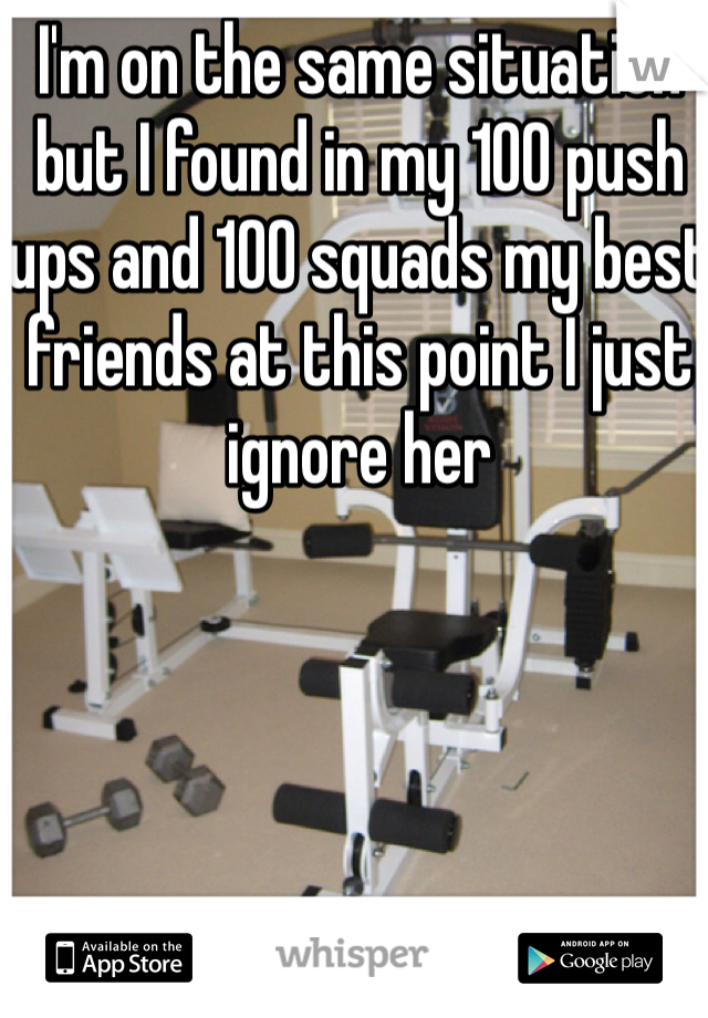 I'm on the same situation but I found in my 100 push ups and 100 squads my best friends at this point I just ignore her