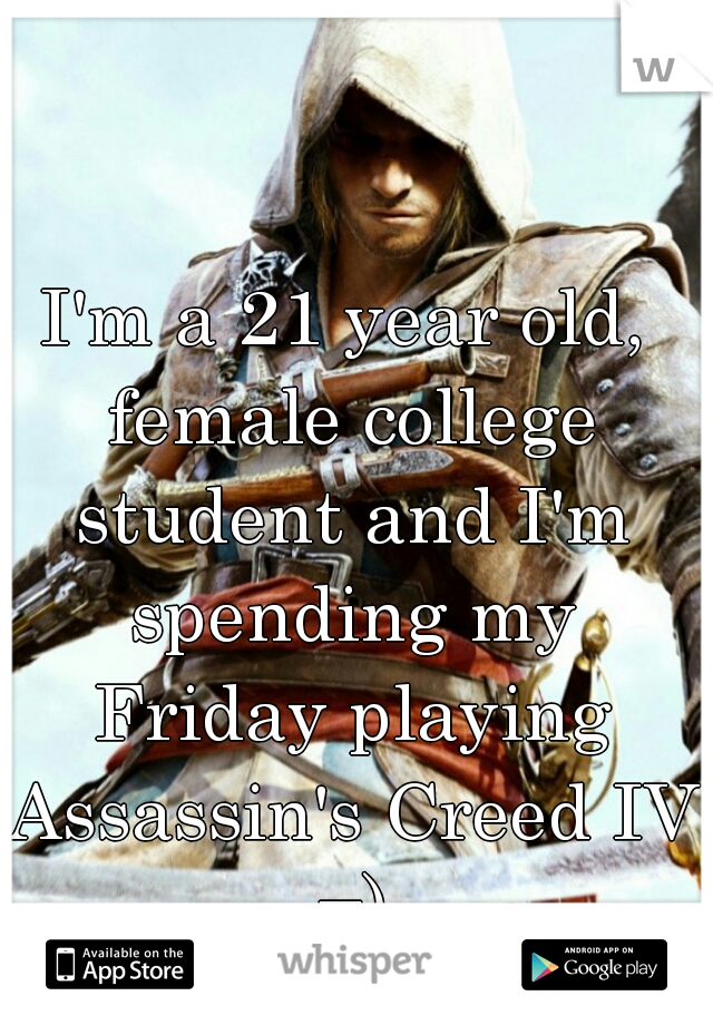 I'm a 21 year old, female college student and I'm spending my Friday playing Assassin's Creed IV =)