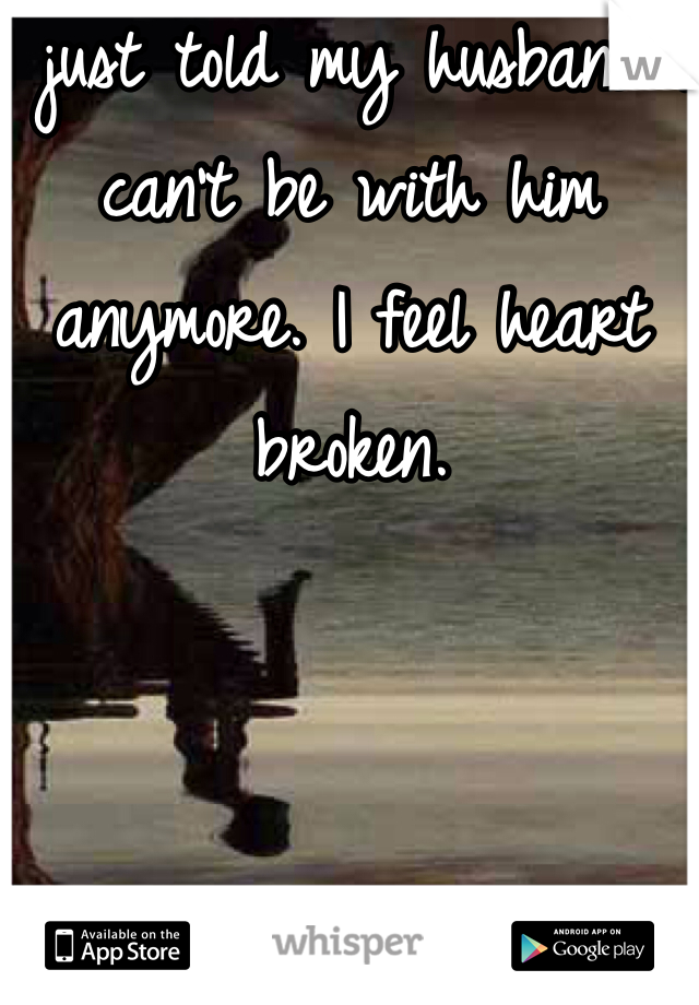 I just told my husband I can't be with him anymore. I feel heart broken.