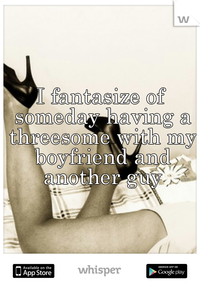 I fantasize of someday having a threesome with my boyfriend and another guy