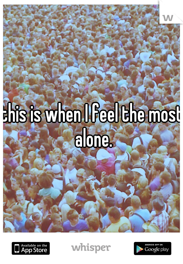this is when I feel the most alone.