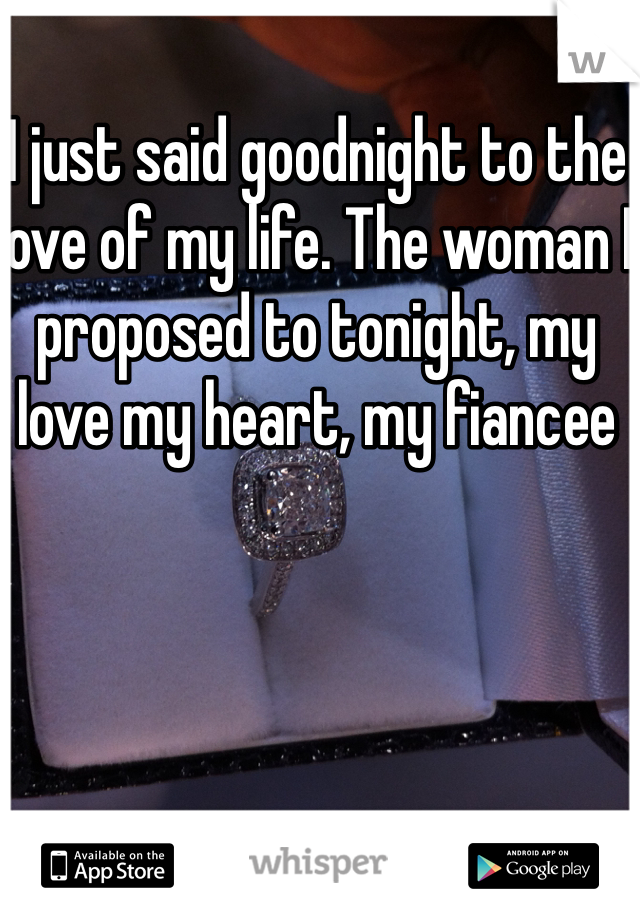 I just said goodnight to the love of my life. The woman I proposed to tonight, my love my heart, my fiancee