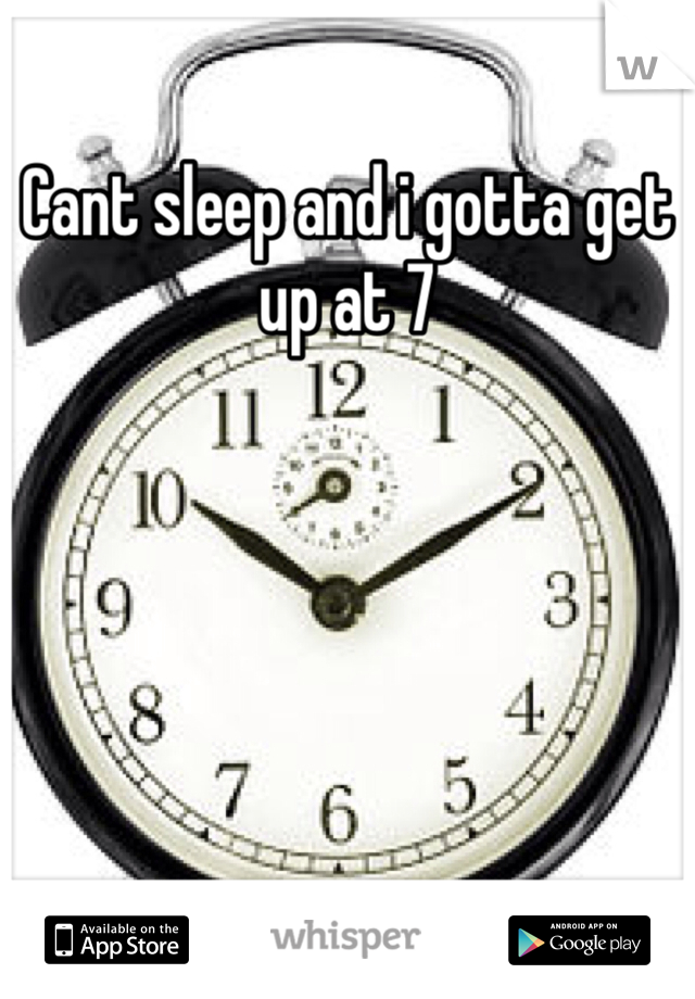 Cant sleep and i gotta get up at 7